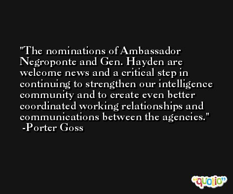 The nominations of Ambassador Negroponte and Gen. Hayden are welcome news and a critical step in continuing to strengthen our intelligence community and to create even better coordinated working relationships and communications between the agencies. -Porter Goss