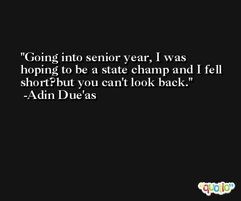 Going into senior year, I was hoping to be a state champ and I fell short?but you can't look back. -Adin Due'as