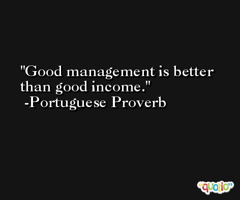 Good management is better than good income. -Portuguese Proverb