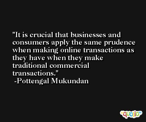 It is crucial that businesses and consumers apply the same prudence when making online transactions as they have when they make traditional commercial transactions. -Pottengal Mukundan
