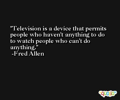 Television is a device that permits people who haven't anything to do to watch people who can't do anything. -Fred Allen