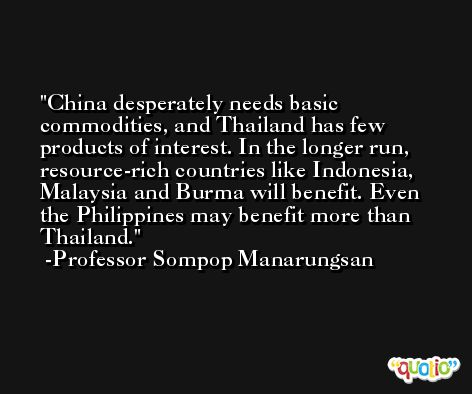 China desperately needs basic commodities, and Thailand has few products of interest. In the longer run, resource-rich countries like Indonesia, Malaysia and Burma will benefit. Even the Philippines may benefit more than Thailand. -Professor Sompop Manarungsan