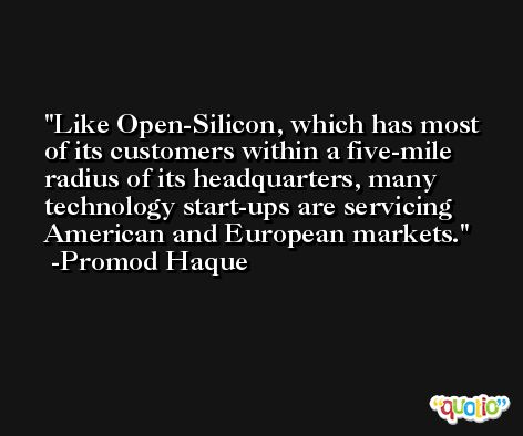 Like Open-Silicon, which has most of its customers within a five-mile radius of its headquarters, many technology start-ups are servicing American and European markets. -Promod Haque