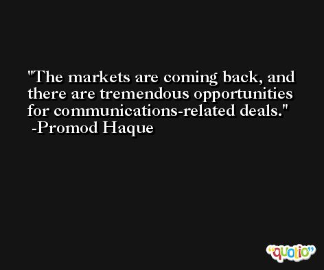 The markets are coming back, and there are tremendous opportunities for communications-related deals. -Promod Haque