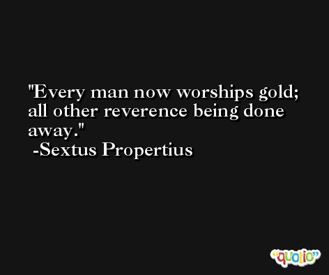 Every man now worships gold; all other reverence being done away. -Sextus Propertius