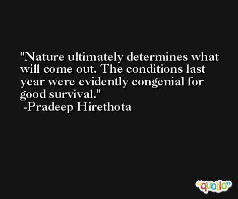 Nature ultimately determines what will come out. The conditions last year were evidently congenial for good survival. -Pradeep Hirethota
