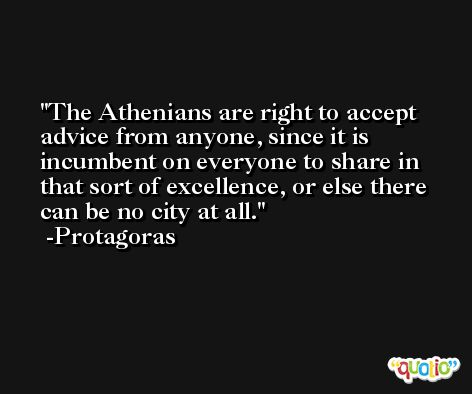 The Athenians are right to accept advice from anyone, since it is incumbent on everyone to share in that sort of excellence, or else there can be no city at all. -Protagoras