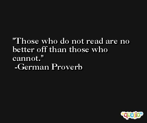 Those who do not read are no better off than those who cannot. -German Proverb