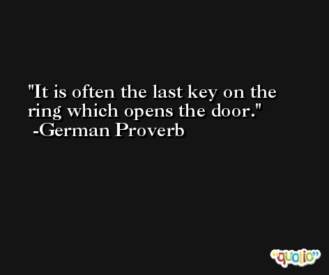 It is often the last key on the ring which opens the door. -German Proverb