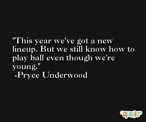 This year we've got a new lineup. But we still know how to play ball even though we're young. -Pryce Underwood