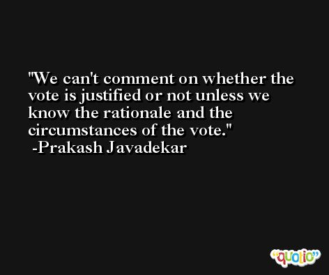We can't comment on whether the vote is justified or not unless we know the rationale and the circumstances of the vote. -Prakash Javadekar