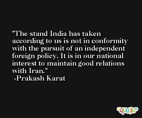 The stand India has taken according to us is not in conformity with the pursuit of an independent foreign policy. It is in our national interest to maintain good relations with Iran. -Prakash Karat