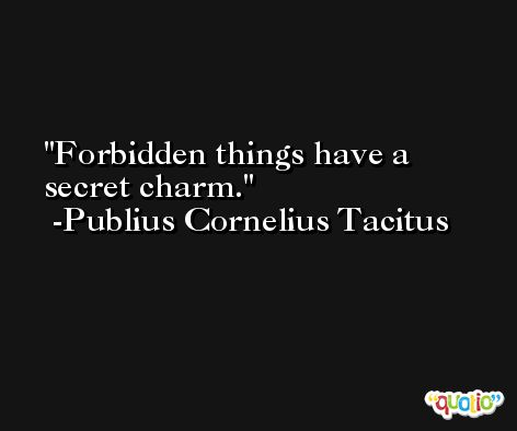 Forbidden things have a secret charm. -Publius Cornelius Tacitus
