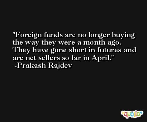 Foreign funds are no longer buying the way they were a month ago. They have gone short in futures and are net sellers so far in April. -Prakash Rajdev