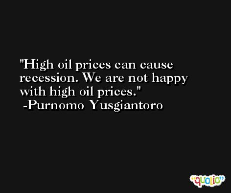 High oil prices can cause recession. We are not happy with high oil prices. -Purnomo Yusgiantoro