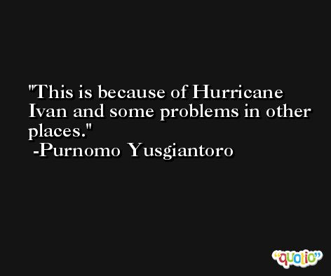 This is because of Hurricane Ivan and some problems in other places. -Purnomo Yusgiantoro