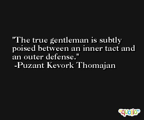 The true gentleman is subtly poised between an inner tact and an outer defense. -Puzant Kevork Thomajan