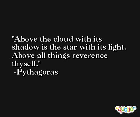 Above the cloud with its shadow is the star with its light. Above all things reverence thyself. -Pythagoras