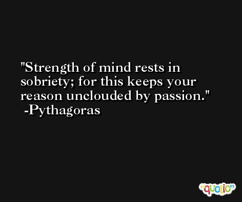 Strength of mind rests in sobriety; for this keeps your reason unclouded by passion. -Pythagoras