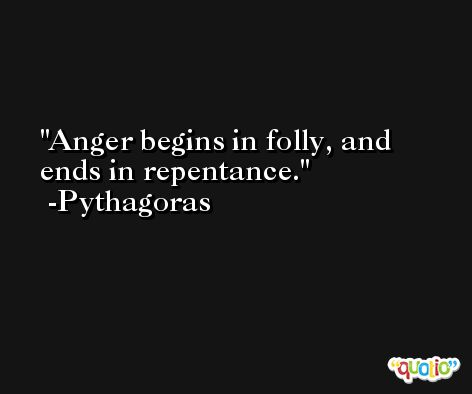 Anger begins in folly, and ends in repentance. -Pythagoras