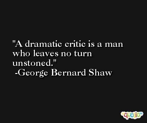 A dramatic critic is a man who leaves no turn unstoned. -George Bernard Shaw