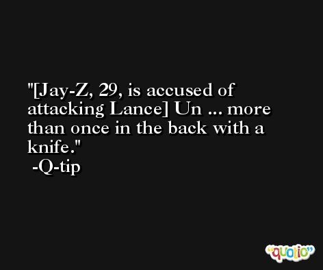 [Jay-Z, 29, is accused of attacking Lance] Un ... more than once in the back with a knife. -Q-tip