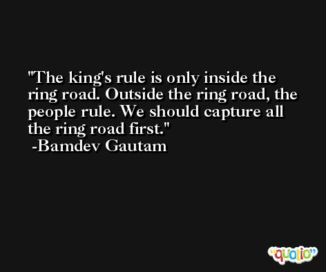 The king's rule is only inside the ring road. Outside the ring road, the people rule. We should capture all the ring road first. -Bamdev Gautam