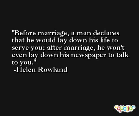 Before marriage, a man declares that he would lay down his life to serve you; after marriage, he won't even lay down his newspaper to talk to you. -Helen Rowland