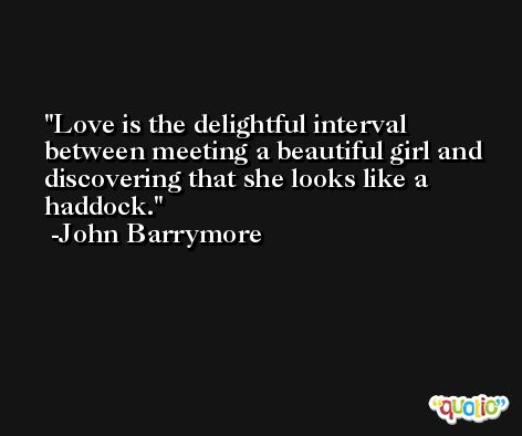 Love is the delightful interval between meeting a beautiful girl and discovering that she looks like a haddock. -John Barrymore
