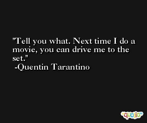 Tell you what. Next time I do a movie, you can drive me to the set. -Quentin Tarantino