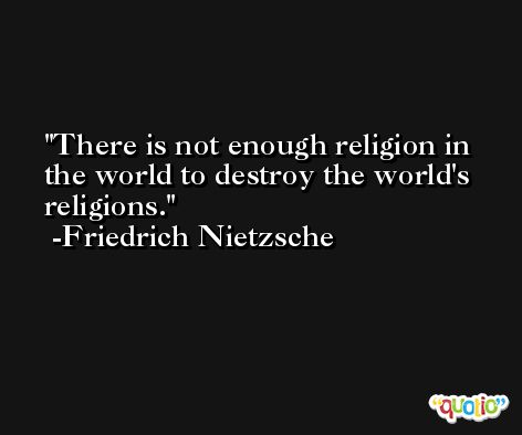 There is not enough religion in the world to destroy the world's religions. -Friedrich Nietzsche