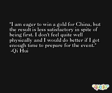 I am eager to win a gold for China, but the result is less satisfactory in spite of being first. I don't feel quite well physically and I would do better if I got enough time to prepare for the event. -Qi Hui