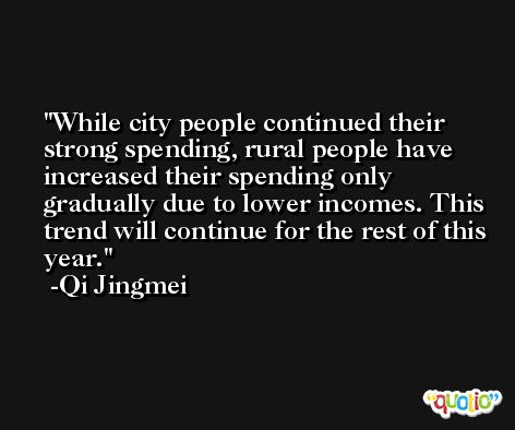 While city people continued their strong spending, rural people have increased their spending only gradually due to lower incomes. This trend will continue for the rest of this year. -Qi Jingmei