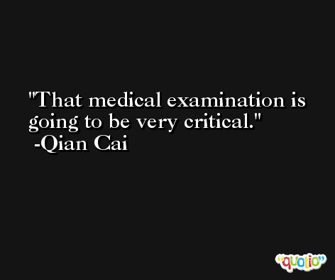 That medical examination is going to be very critical. -Qian Cai
