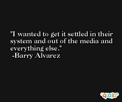I wanted to get it settled in their system and out of the media and everything else. -Barry Alvarez
