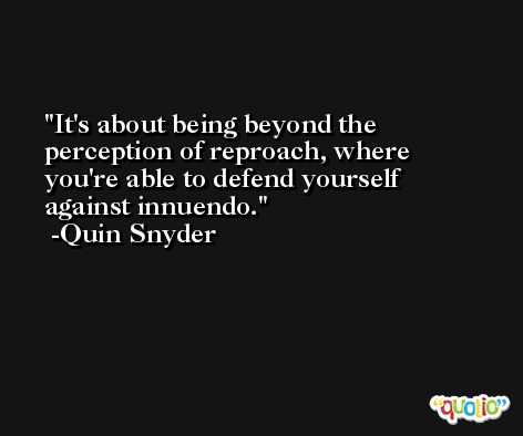 It's about being beyond the perception of reproach, where you're able to defend yourself against innuendo. -Quin Snyder