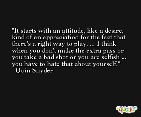 It starts with an attitude, like a desire, kind of an appreciation for the fact that there's a right way to play, ... I think when you don't make the extra pass or you take a bad shot or you are selfish ... you have to hate that about yourself. -Quin Snyder