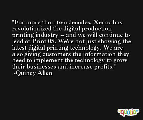 For more than two decades, Xerox has revolutionized the digital production printing industry -- and we will continue to lead at Print 05. We're not just showing the latest digital printing technology. We are also giving customers the information they need to implement the technology to grow their businesses and increase profits. -Quincy Allen