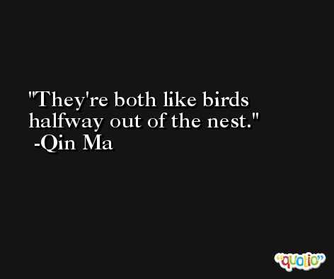 They're both like birds halfway out of the nest. -Qin Ma