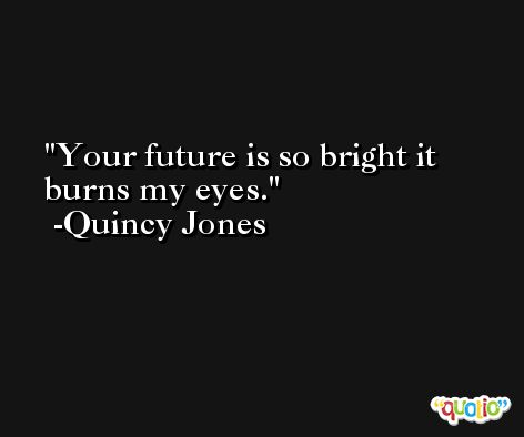 Your future is so bright it burns my eyes. -Quincy Jones