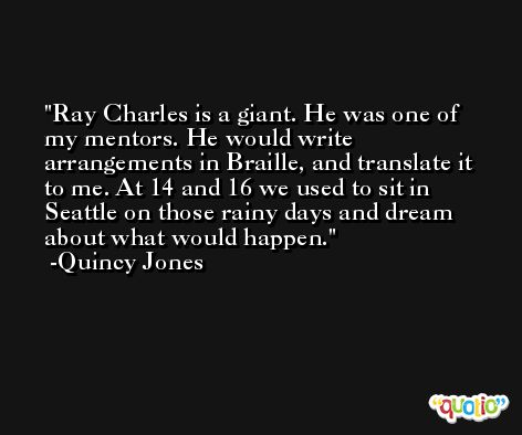 Ray Charles is a giant. He was one of my mentors. He would write arrangements in Braille, and translate it to me. At 14 and 16 we used to sit in Seattle on those rainy days and dream about what would happen. -Quincy Jones