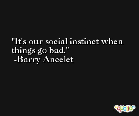 It's our social instinct when things go bad. -Barry Ancelet