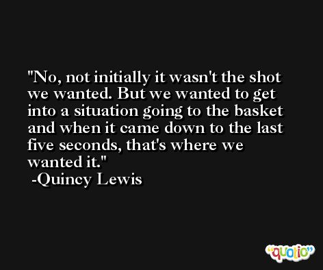 No, not initially it wasn't the shot we wanted. But we wanted to get into a situation going to the basket and when it came down to the last five seconds, that's where we wanted it. -Quincy Lewis