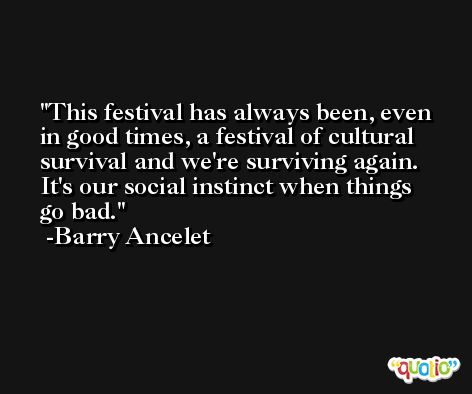 This festival has always been, even in good times, a festival of cultural survival and we're surviving again. It's our social instinct when things go bad. -Barry Ancelet