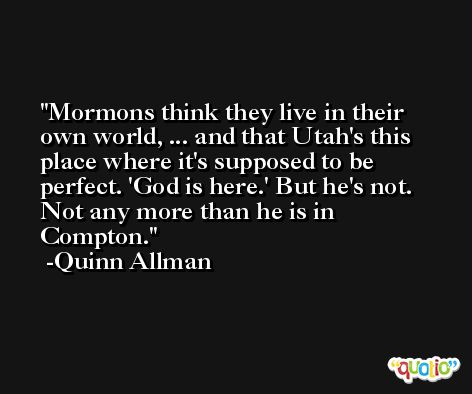 Mormons think they live in their own world, ... and that Utah's this place where it's supposed to be perfect. 'God is here.' But he's not. Not any more than he is in Compton. -Quinn Allman