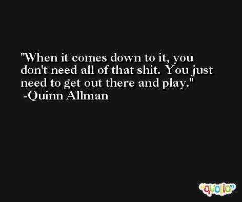 When it comes down to it, you don't need all of that shit. You just need to get out there and play. -Quinn Allman