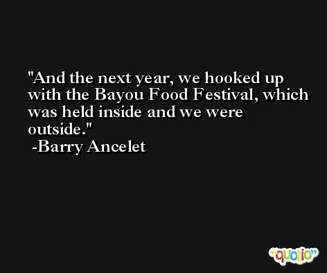 And the next year, we hooked up with the Bayou Food Festival, which was held inside and we were outside. -Barry Ancelet