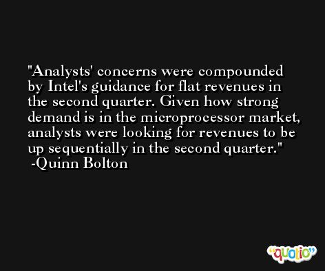 Analysts' concerns were compounded by Intel's guidance for flat revenues in the second quarter. Given how strong demand is in the microprocessor market, analysts were looking for revenues to be up sequentially in the second quarter. -Quinn Bolton