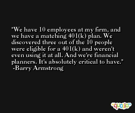 We have 10 employees at my firm, and we have a matching 401(k) plan. We discovered three out of the 10 people were eligible for a 401(k) and weren't even using it at all. And we're financial planners. It's absolutely critical to have. -Barry Armstrong