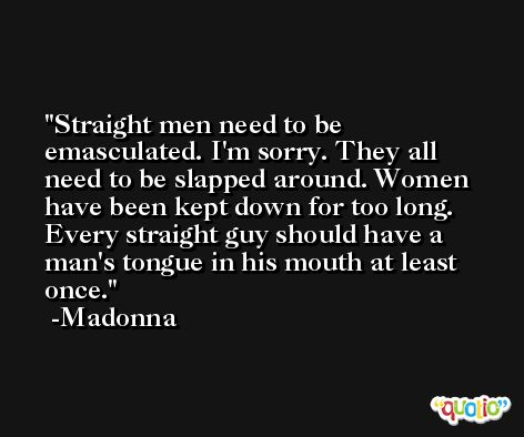 Straight men need to be emasculated. I'm sorry. They all need to be slapped around. Women have been kept down for too long. Every straight guy should have a man's tongue in his mouth at least once. -Madonna